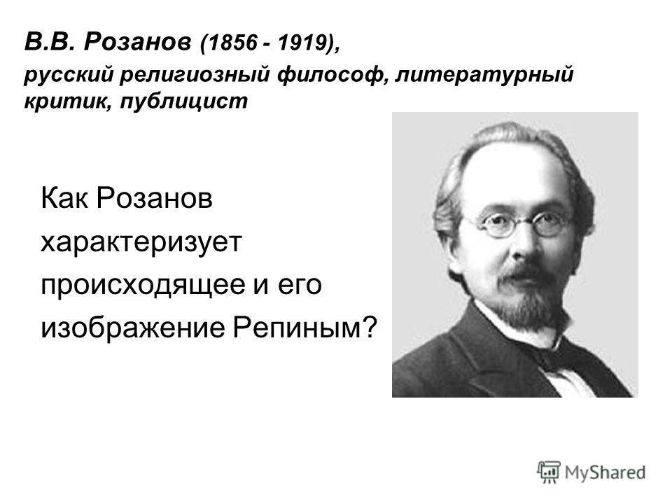 В.В. Розанов (1856 - 1919), русский религиозный философ, литературный критик, публицист Как Розанов характеризует происходящее и его изображение Репиным?
