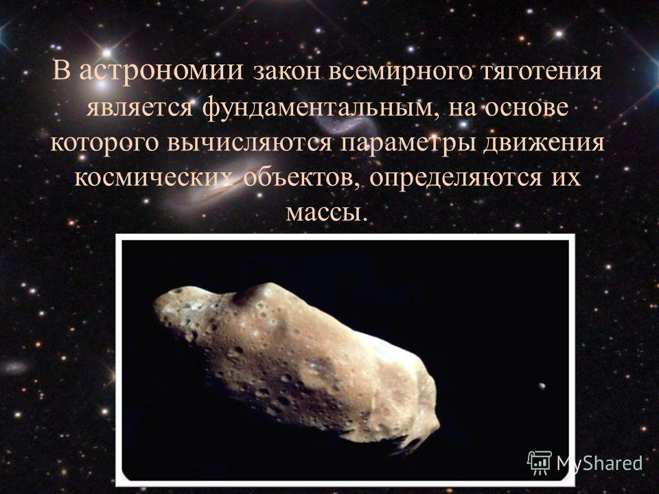 В астрономии закон всемирного тяготения является фундаментальным, на основе которого вычисляются параметры движения космических объектов, определяются их массы.