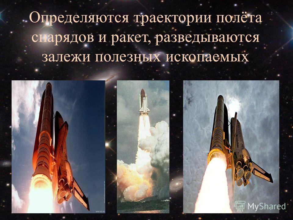 Определяются траектории полёта снарядов и ракет, разведываются залежи полезных ископаемых