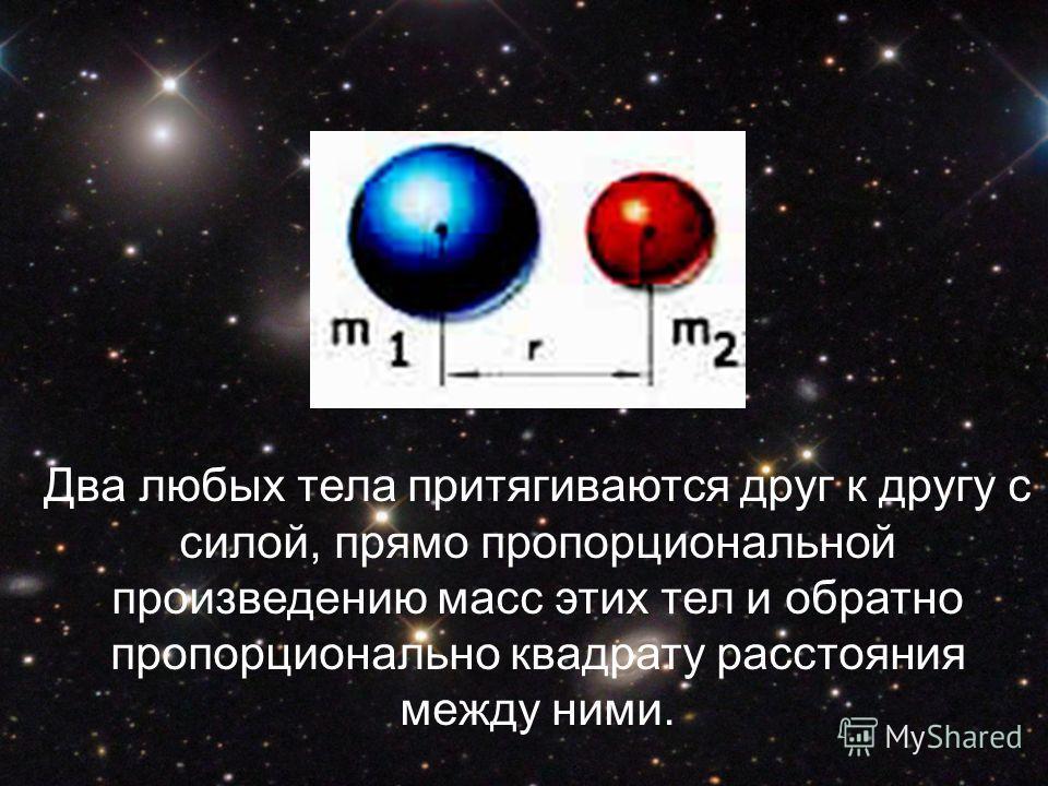 Два любых тела притягиваются друг к другу с силой, прямо пропорциональной произведению масс этих тел и обратно пропорционально квадрату расстояния между ними.