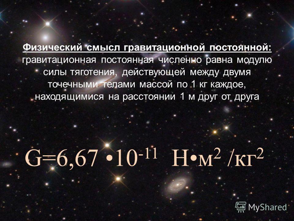Гравитационная постоянная Физический смысл гравитационной постоянной: гравитационная постоянная численно равна модулю силы тяготения, действующей между двумя точечными телами массой по 1 кг каждое, находящимися на расстоянии 1 м друг от друга G=6,67