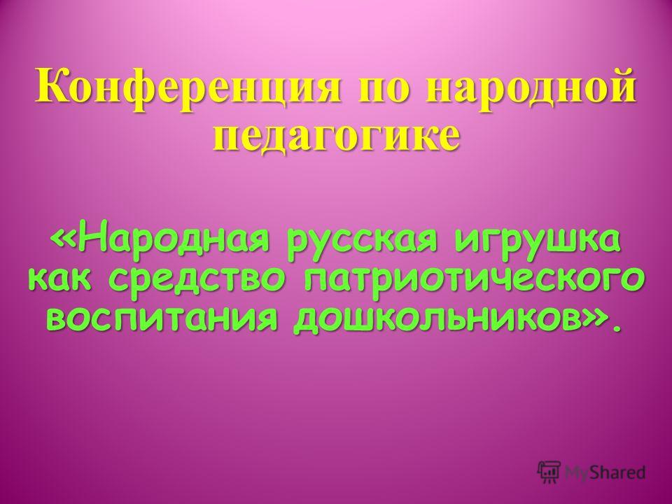 Конференция по народной педагогике «Народная русская игрушка как средство патриотического воспитания дошкольников».