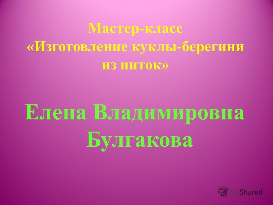 Мастер-класс «Изготовление куклы-берегини из ниток» Елена Владимировна Булгакова
