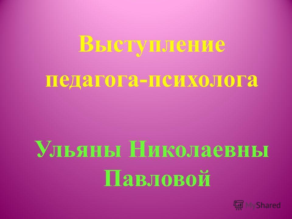 Выступление педагога-психолога Ульяны Николаевны Павловой