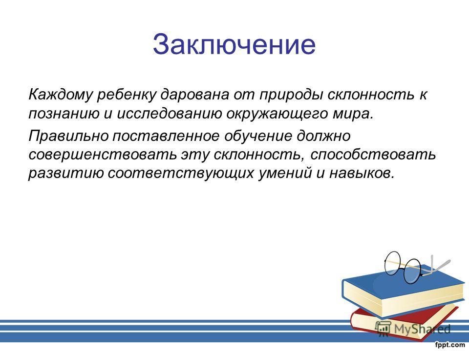 Заключение Каждому ребенку дарована от природы склонность к познанию и исследованию окружающего мира. Правильно поставленное обучение должно совершенствовать эту склонность, способствовать развитию соответствующих умений и навыков.