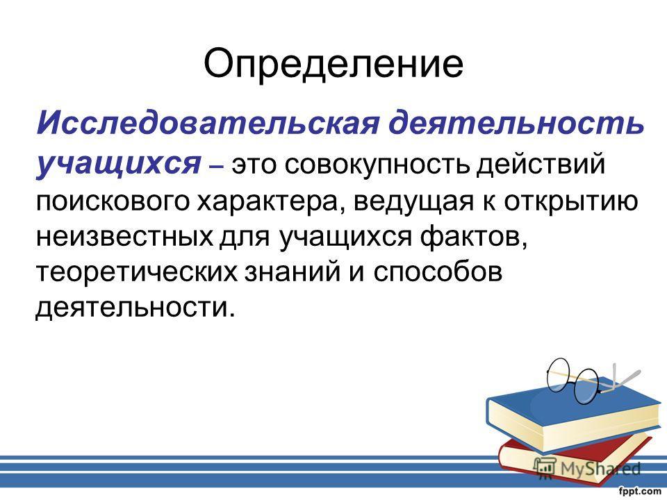 Определение Исследовательская деятельность учащихся – это совокупность действий поискового характера, ведущая к открытию неизвестных для учащихся фактов, теоретических знаний и способов деятельности.