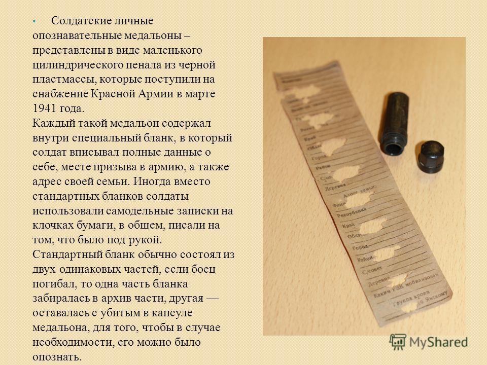 Солдатские личные опознавательные медальоны – представлены в виде маленького цилиндрического пенала из черной пластмассы, которые поступили на снабжение Красной Армии в марте 1941 года. Каждый такой медальон содержал внутри специальный бланк, в котор