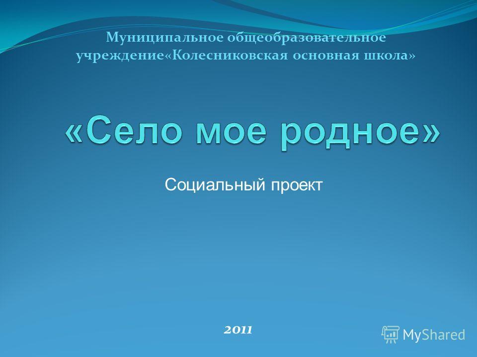 Социальный проект Муниципальное общеобразовательное учреждение«Колесниковская основная школа» 2011