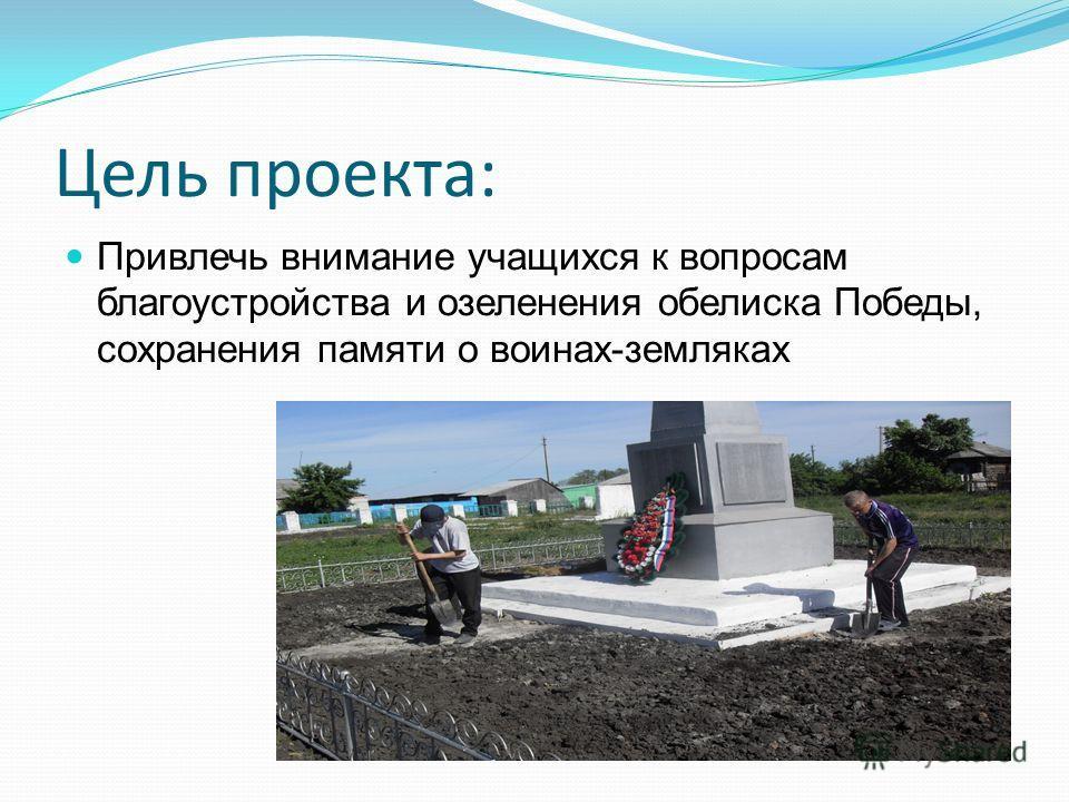 Цель проекта: Привлечь внимание учащихся к вопросам благоустройства и озеленения обелиска Победы, сохранения памяти о воинах-земляках