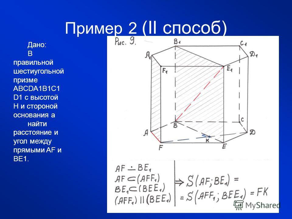 Пример 2 (II способ) Дано: В правильной шестиугольной призме ABCDA1B1C1 D1 с высотой H и стороной основания a найти расстояние и угол между прямыми AF и BE1.