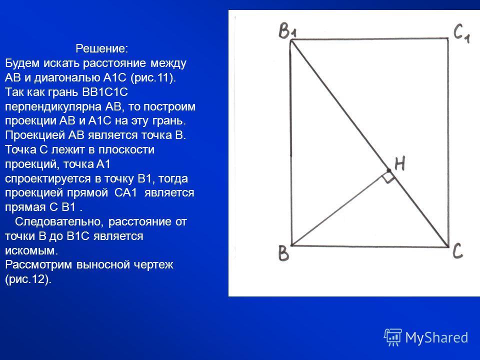 Решение: Будем искать расстояние между AB и диагональю A1C (рис.11). Так как грань BB1C1C перпендикулярна AB, то построим проекции AB и A1C на эту грань. Проекцией AB является точка B. Точка C лежит в плоскости проекций, точка A1 спроектируется в точ