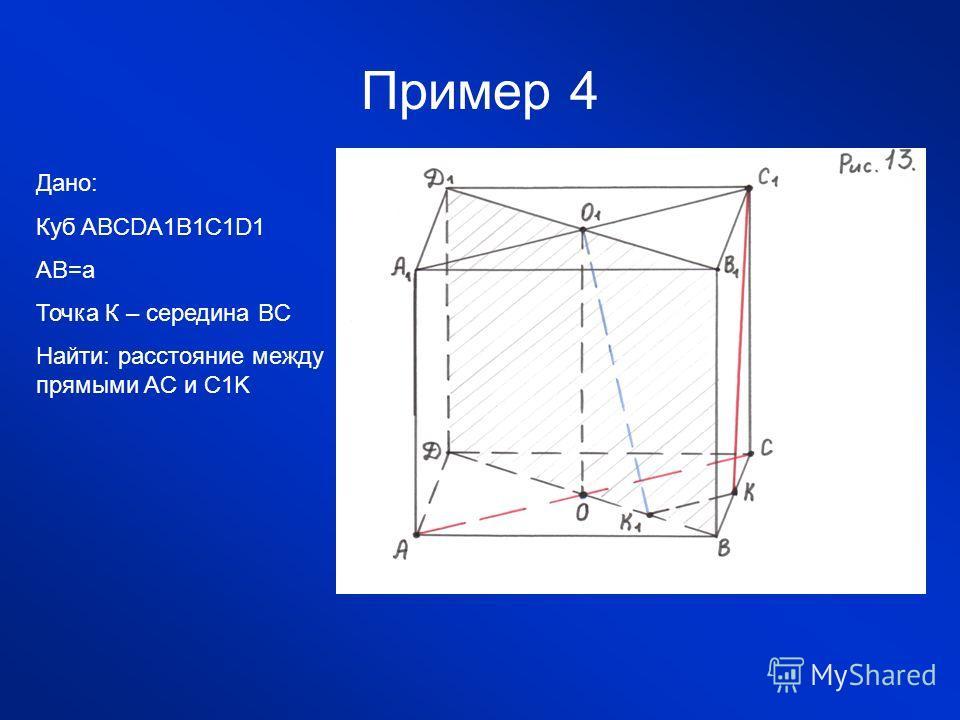 Пример 4 Дано: Куб ABCDA1B1C1D1 AB=a Точка К – середина BC Найти: расстояние между прямыми AC и C1K