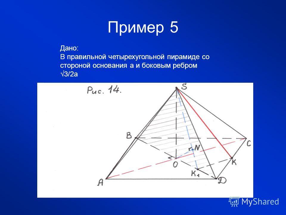 Пример 5 Дано: В правильной четырехугольной пирамиде со стороной основания а и боковым ребром 3/2а