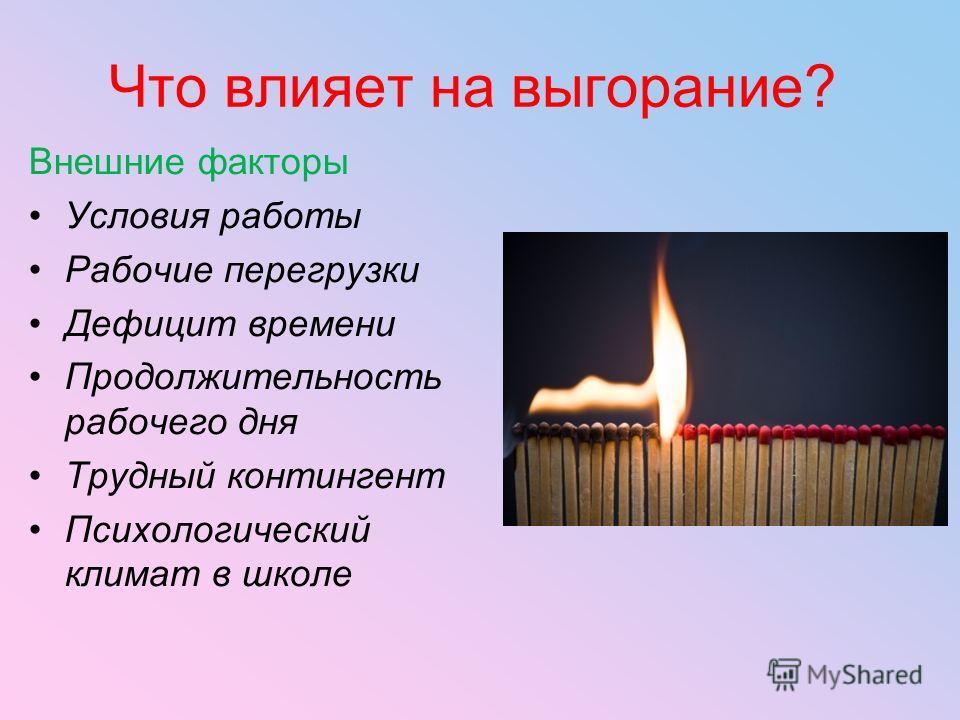 Что влияет на выгорание? Внешние факторы Условия работы Рабочие перегрузки Дефицит времени Продолжительность рабочего дня Трудный контингент Психологический климат в школе