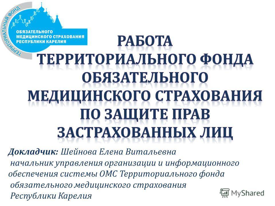 Докладчик: Шейнова Елена Витальевна начальник управления организации и информационного обеспечения системы ОМС Территориального фонда обязательного медицинского страхования Республики Карелия
