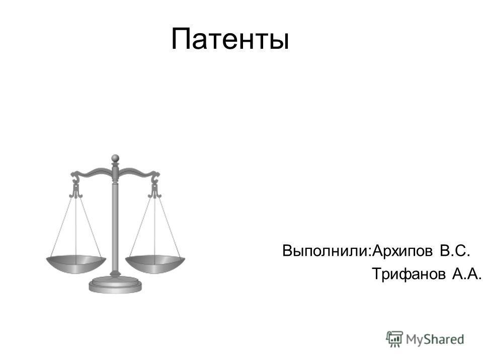 Патенты Выполнили:Архипов В.С. Трифанов А.А.