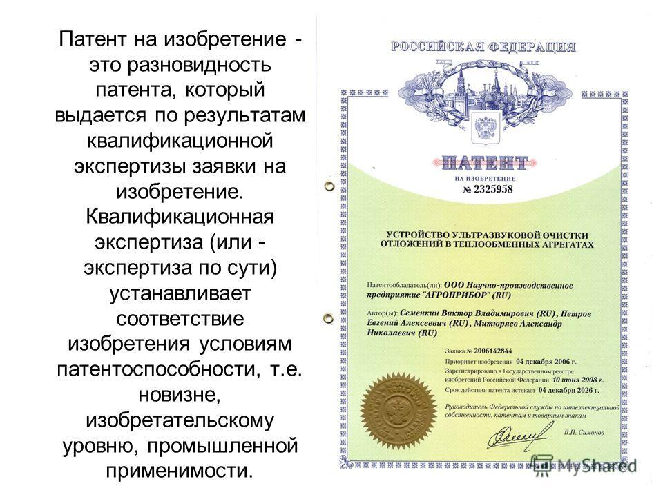 Патент на изобретение - это разновидность патента, который выдается по результатам квалификационной экспертизы заявки на изобретение. Квалификационная экспертиза (или - экспертиза по сути) устанавливает соответствие изобретения условиям патентоспособ