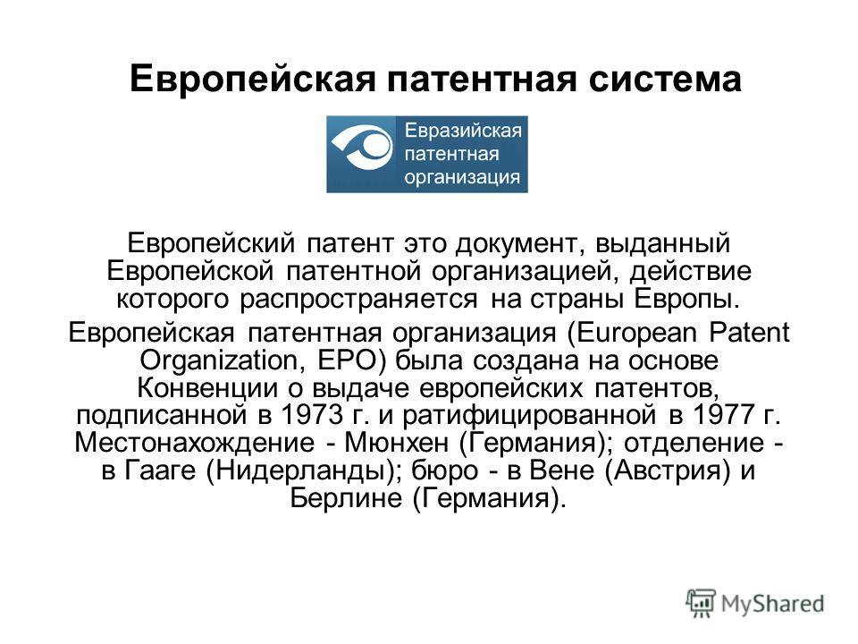 Европейская патентная система Европейский патент это документ, выданный Европейской патентной организацией, действие которого распространяется на страны Европы. Европейская патентная организация (European Patent Organization, ЕРО) была создана на осн