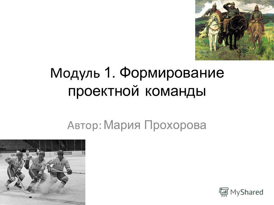 Модуль 1. Формирование проектной команды Автор: Мария Прохорова