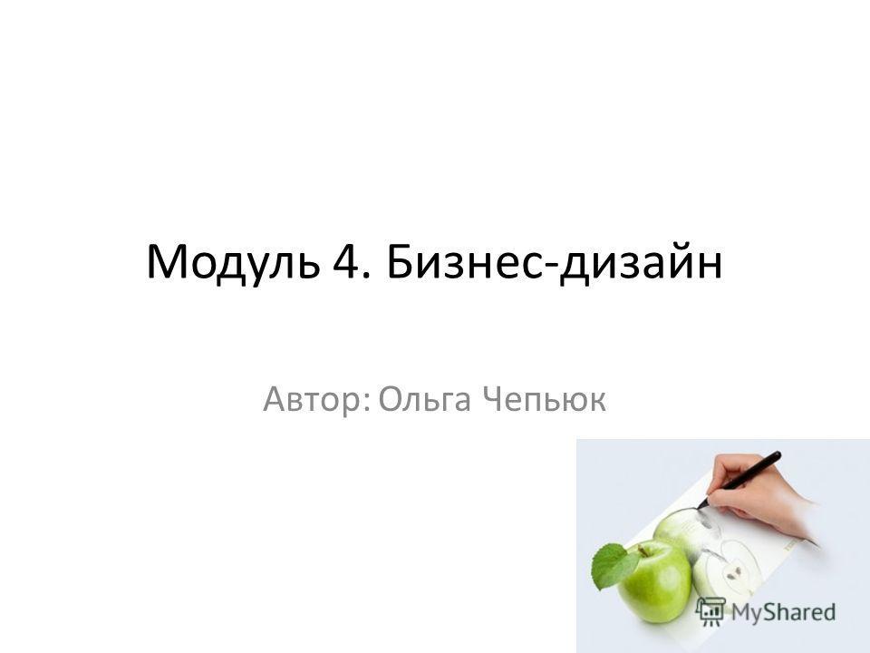 Модуль 4. Бизнес-дизайн Автор: Ольга Чепьюк