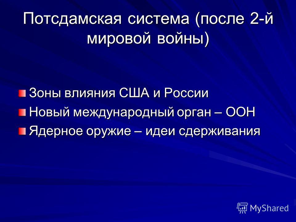 Потсдамская система (после 2-й мировой войны) Зоны влияния США и России Новый международный орган – ООН Ядерное оружие – идеи сдерживания