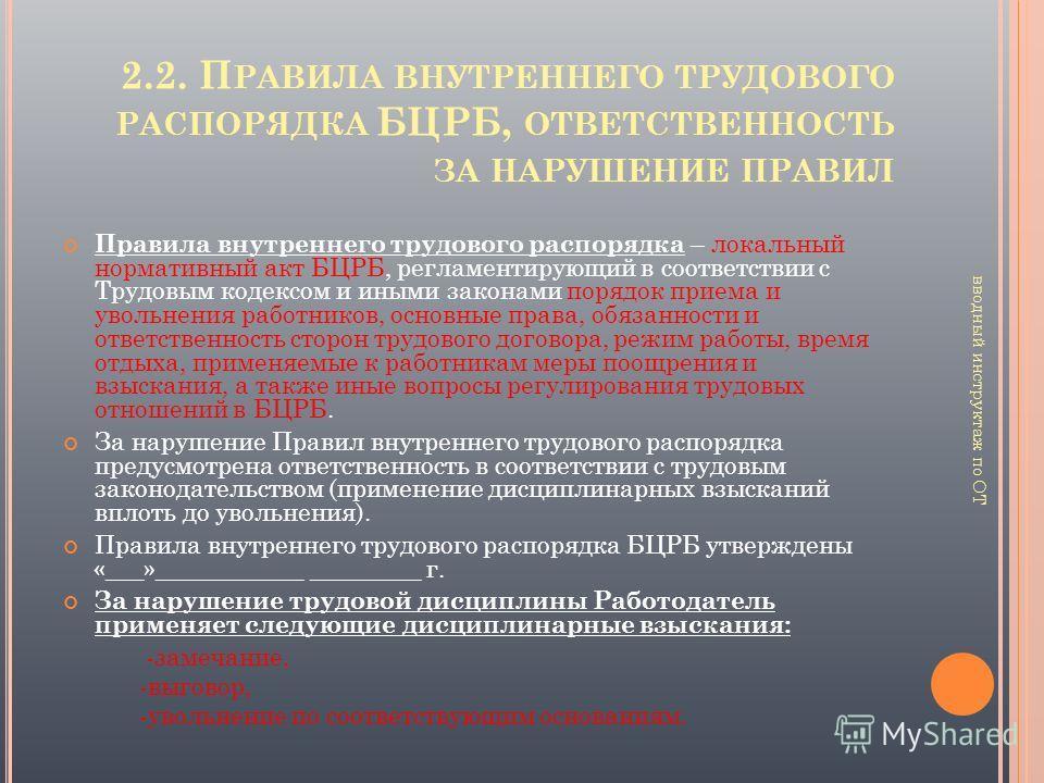 2.2. П РАВИЛА ВНУТРЕННЕГО ТРУДОВОГО РАСПОРЯДКА БЦРБ, ОТВЕТСТВЕННОСТЬ ЗА НАРУШЕНИЕ ПРАВИЛ Правила внутреннего трудового распорядка – локальный нормативный акт БЦРБ, регламентирующий в соответствии с Трудовым кодексом и иными законами порядок приема и
