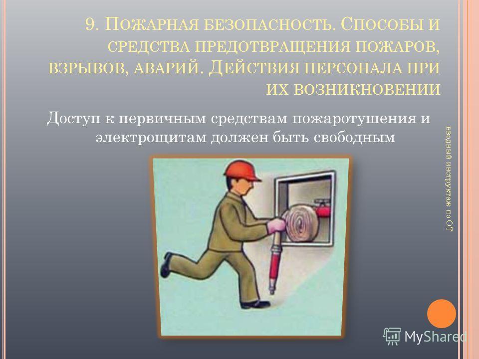 Доступ к первичным средствам пожаротушения и электрощитам должен быть свободным 9. П ОЖАРНАЯ БЕЗОПАСНОСТЬ. С ПОСОБЫ И СРЕДСТВА ПРЕДОТВРАЩЕНИЯ ПОЖАРОВ, ВЗРЫВОВ, АВАРИЙ. Д ЕЙСТВИЯ ПЕРСОНАЛА ПРИ ИХ ВОЗНИКНОВЕНИИ вводный инструктаж по ОТ