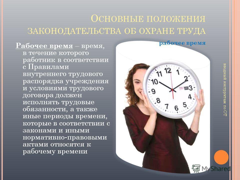 О СНОВНЫЕ ПОЛОЖЕНИЯ ЗАКОНОДАТЕЛЬСТВА ОБ ОХРАНЕ ТРУДА Рабочее время – время, в течение которого работник в соответствии с Правилами внутреннего трудового распорядка учреждения и условиями трудового договора должен исполнять трудовые обязанности, а так