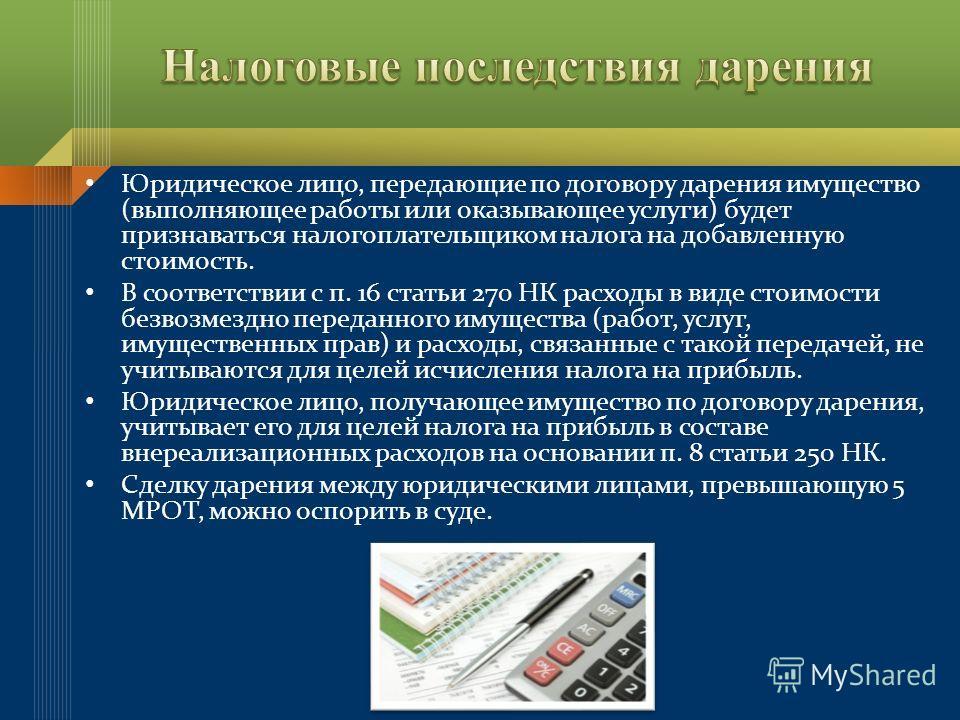 Юридическое лицо, передающие по договору дарения имущество (выполняющее работы или оказывающее услуги) будет признаваться налогоплательщиком налога на добавленную стоимость. В соответствии с п. 16 статьи 270 НК расходы в виде стоимости безвозмездно п