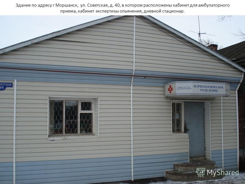 Здание по адресу г Моршанск, ул. Советская, д. 40, в котором расположены кабинет для амбулаторного приема, кабинет экспертизы опьянения, дневной стационар.
