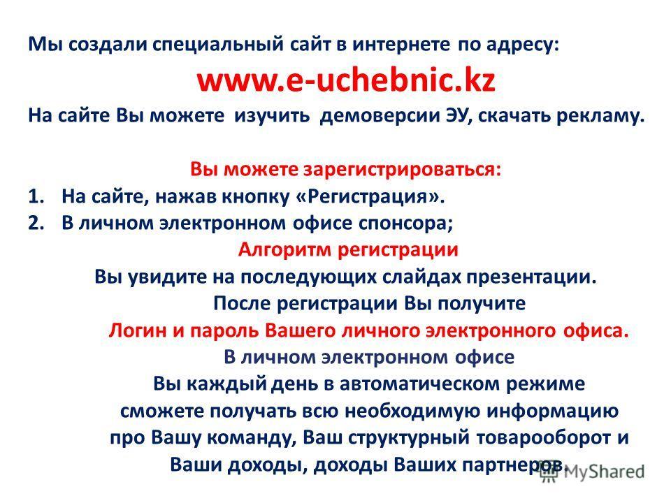 Мы создали специальный сайт в интернете по адресу: www.e-uchebnic.kz На сайте Вы можете изучить демоверсии ЭУ, скачать рекламу. Вы можете зарегистрироваться: 1.На сайте, нажав кнопку «Регистрация». 2.В личном электронном офисе спонсора; Алгоритм реги