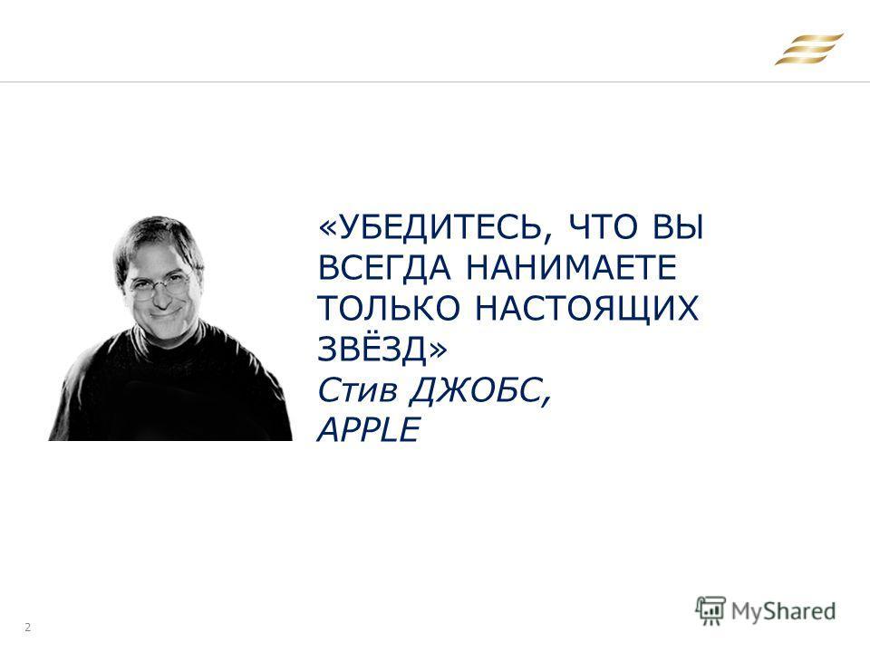 2 «УБЕДИТЕСЬ, ЧТО ВЫ ВСЕГДА НАНИМАЕТЕ ТОЛЬКО НАСТОЯЩИХ ЗВЁЗД» Стив ДЖОБС, APPLE