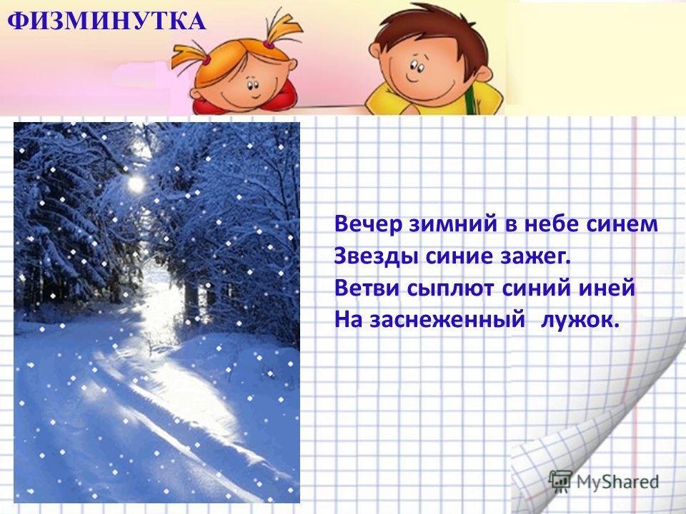 Вечер зимний в небе синем Звезды синие зажег. Ветви сыплют синий иней На заснеженный лужок. ФИЗМИНУТКА