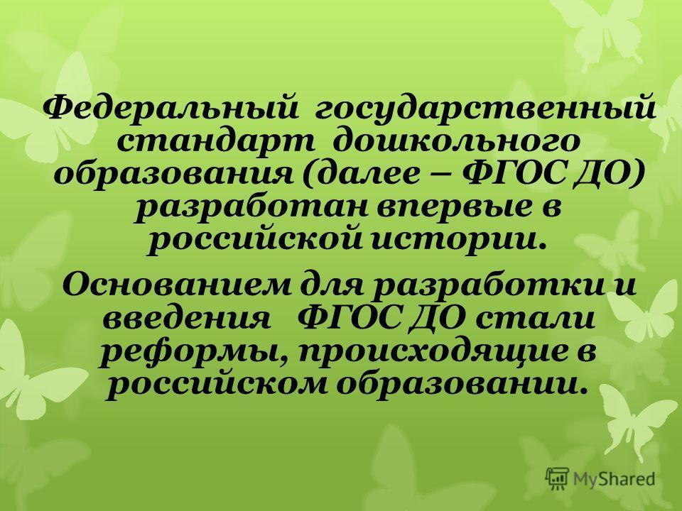 Федеральный государственный стандарт дошкольного образования (далее – ФГОС ДО) разработан впервые в российской истории. Основанием для разработки и введения ФГОС ДО стали реформы, происходящие в российском образовании.