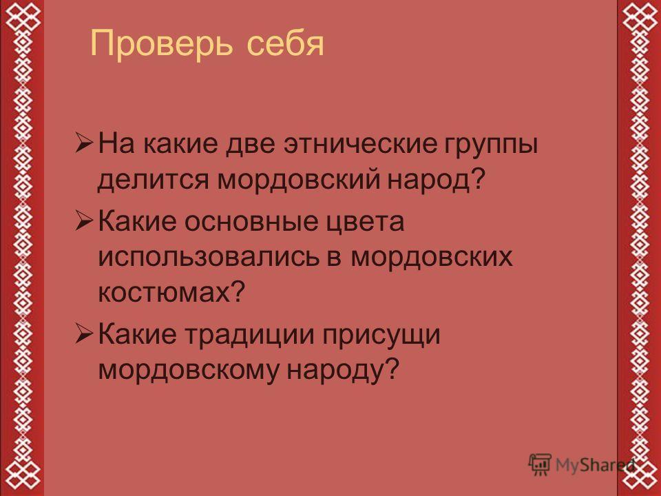 Проверь себя На какие две этнические группы делится мордовский народ? Какие основные цвета использовались в мордовских костюмах? Какие традиции присущи мордовскому народу?