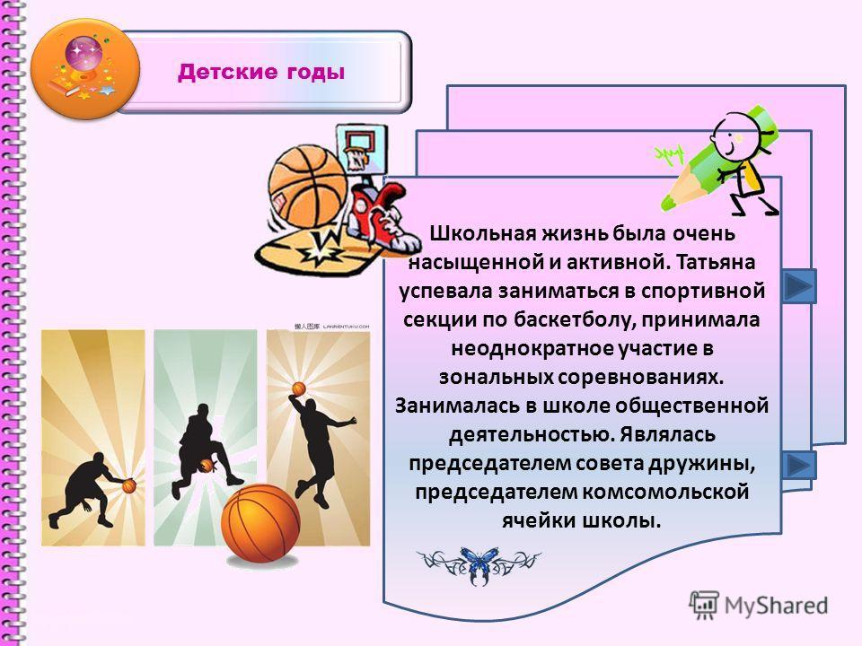 Детские годы Школьная жизнь была очень насыщенной и активной. Татьяна успевала заниматься в спортивной секции по баскетболу, принимала неоднократное участие в зональных соревнованиях. Занималась в школе общественной деятельностью. Являлась председате
