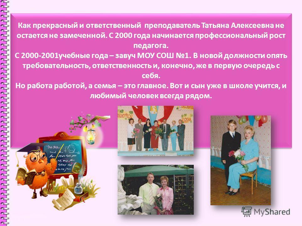 Как прекрасный и ответственный преподаватель Татьяна Алексеевна не остается не замеченной. С 2000 года начинается профессиональный рост педагога. С 2000-2001учебные года – завуч МОУ СОШ 1. В новой должности опять требовательность, ответственность и,