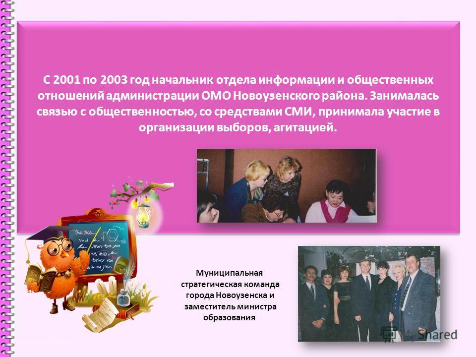 С 2001 по 2003 год начальник отдела информации и общественных отношений администрации ОМО Новоузенского района. Занималась связью с общественностью, со средствами СМИ, принимала участие в организации выборов, агитацией. Муниципальная стратегическая к