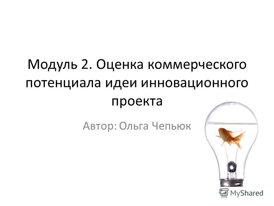Модуль 2. Оценка коммерческого потенциала идеи инновационного проекта Автор: Ольга Чепьюк