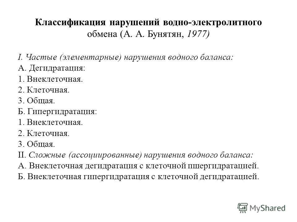 Классификация нарушений водно-электролитного обмена (А. А. Бунятян, 1977) I. Частые (элементарные) нарушения водного баланса: А. Дегидратация: 1. Внеклеточная. 2. Клеточная. 3. Общая. Б. Гипергидратация: 1. Внеклеточная. 2. Клеточная. 3. Общая. II. С