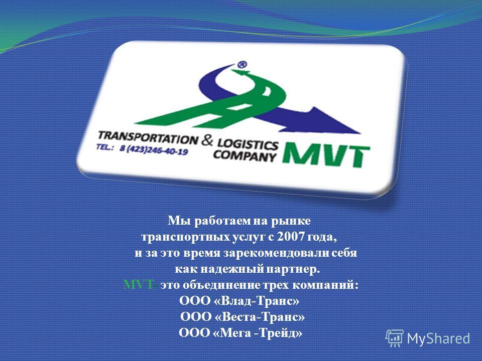 Мы работаем на рынке транспортных услуг с 2007 года, и за это время зарекомендовали себя как надежный партнер. MVT- это объединение трех компаний: ООО «Влад-Транс» ООО «Веста-Транс» ООО «Мега -Трейд»