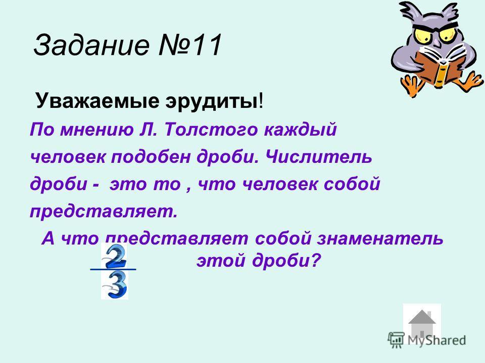 Задание 11 Уважаемые эрудиты! По мнению Л. Толстого каждый человек подобен дроби. Числитель дроби - это то, что человек собой представляет. А что представляет собой знаменатель этой дроби?