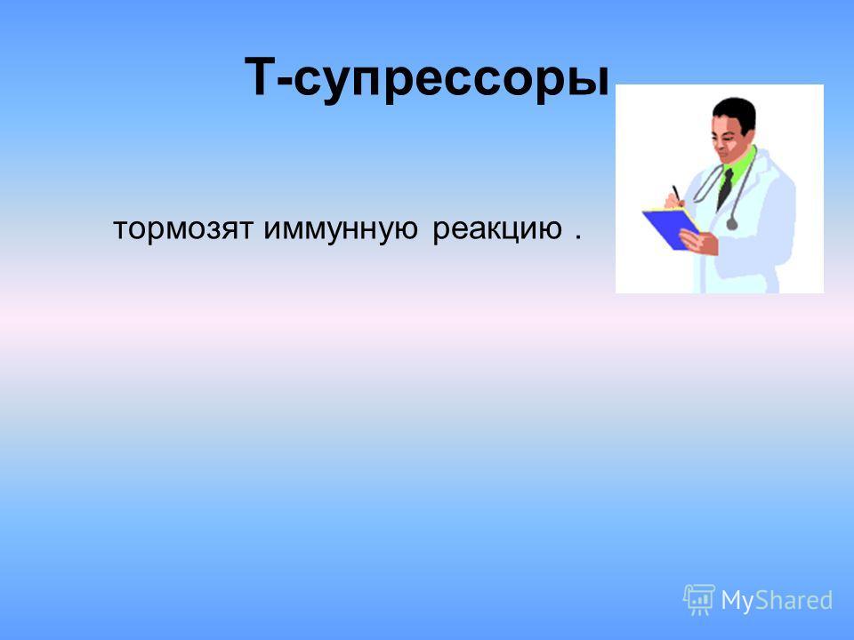 Т-супрессоры тормозят иммунную реакцию.