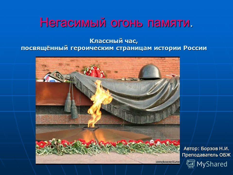 Негасимый огонь памяти. Автор: Борзов Н.И. Преподаватель ОБЖ Классный час, посвящённый героическим страницам истории России