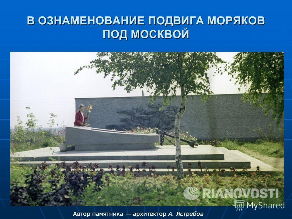 В ОЗНАМЕНОВАНИЕ ПОДВИГА МОРЯКОВ ПОД МОСКВОЙ Автор памятника архитектор А. Ястребов