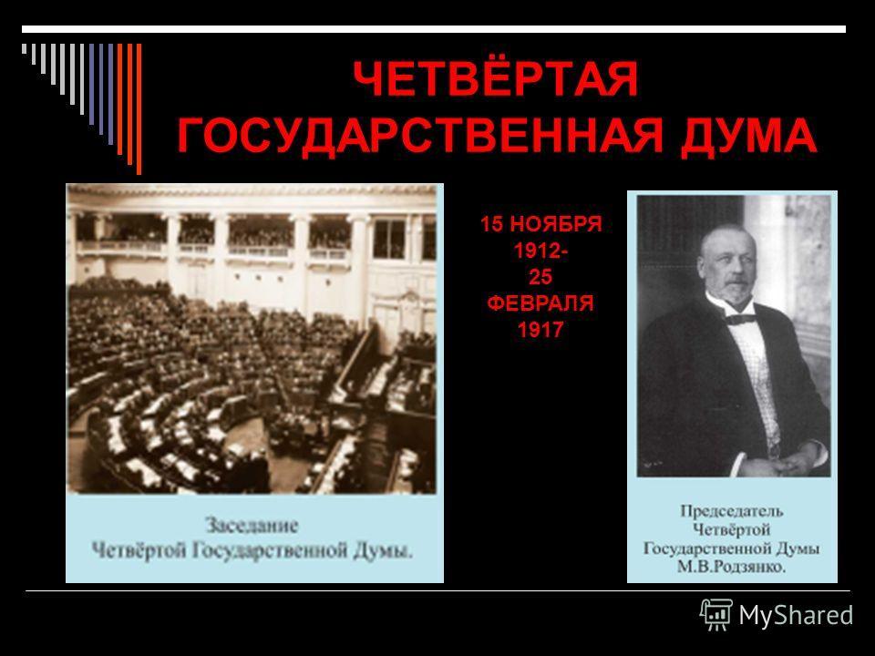 ЧЕТВЁРТАЯ ГОСУДАРСТВЕННАЯ ДУМА 15 НОЯБРЯ 1912- 25 ФЕВРАЛЯ 1917
