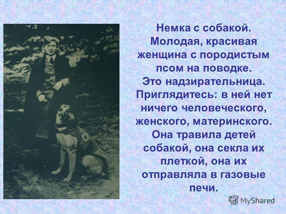 Немка с собакой. Молодая, красивая женщина с породистым псом на поводке. Это надзирательница. Приглядитесь: в ней нет ничего человеческого, женского, материнского. Она травила детей собакой, она секла их плеткой, она их отправляла в газовые печи.