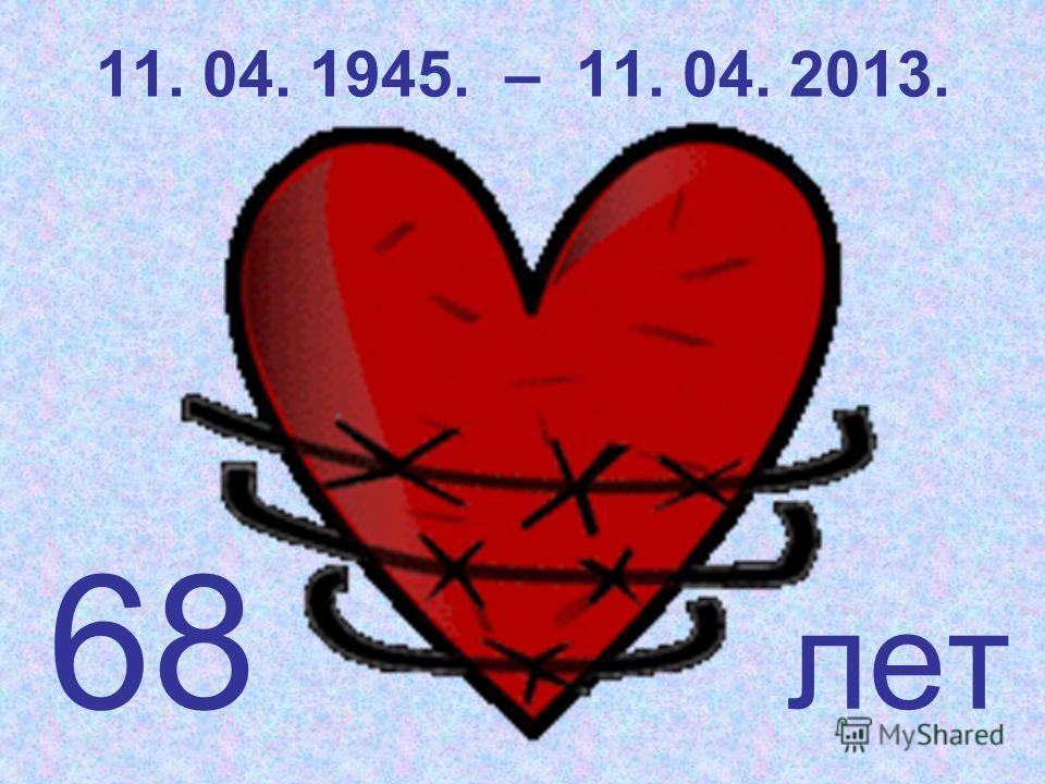 11. 04. 1945. – 11. 04. 2013. 68 лет