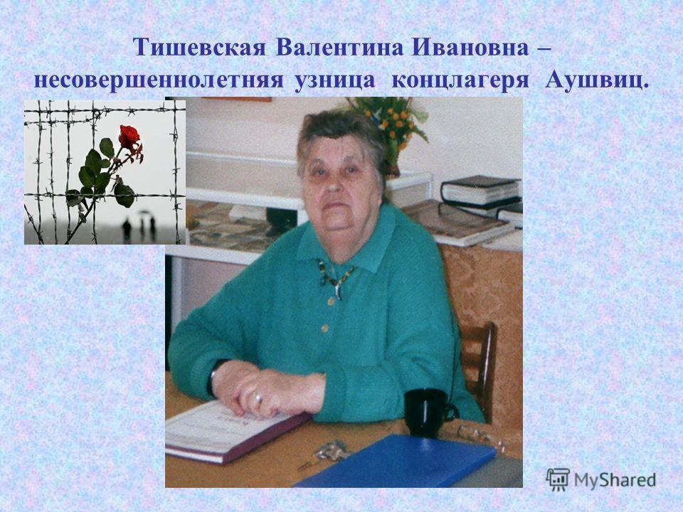 Тишевская Валентина Ивановна – несовершеннолетняя узница концлагеря Аушвиц.