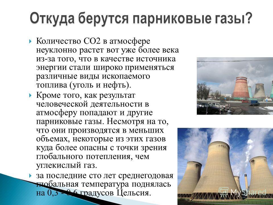 Количество СО2 в атмосфере неуклонно растет вот уже более века из-за того, что в качестве источника энергии стали широко применяться различные виды ископаемого топлива (уголь и нефть). Кроме того, как результат человеческой деятельности в атмосферу п